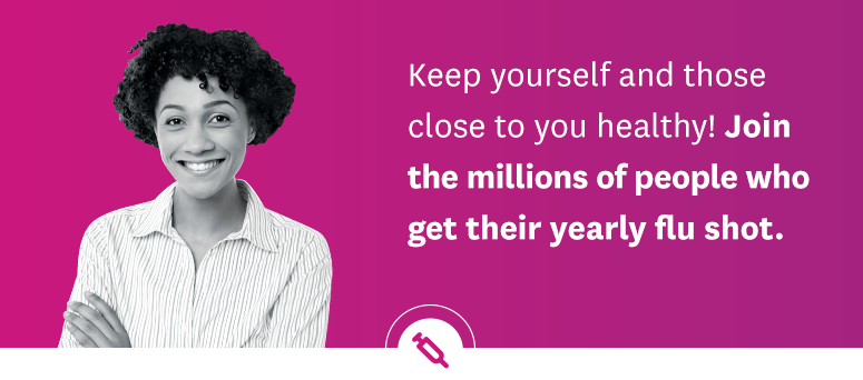 Keep yourself and those close to you healthy! Join the millions of people who get their yearly flu shot.